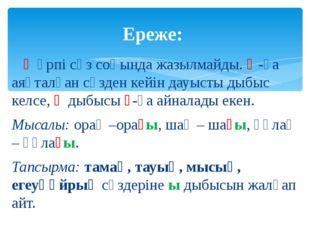 Ғ әрпі сөз соңында жазылмайды. Қ-ға аяқталған сөзден кейін дауысты дыбыс кел