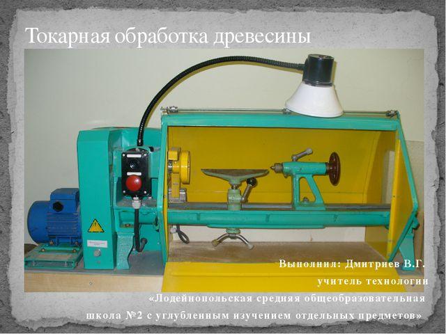 Выполнил: Дмитриев В.Г. учитель технологии «Лодейнопольская средняя общеобраз...