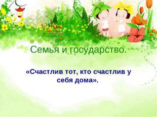 Семья и государство. «Счастлив тот, кто счастлив у себя дома».