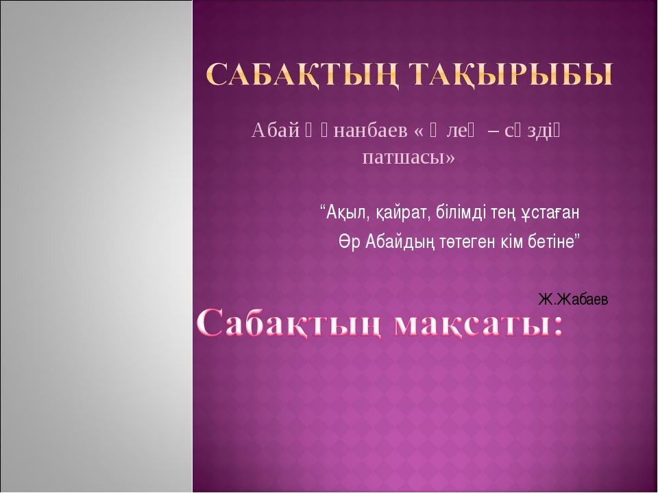 """""""Ақыл, қайрат, білімді тең ұстаған Өр Абайдың төтеген кім бетіне"""" Ж.Жабаев А..."""