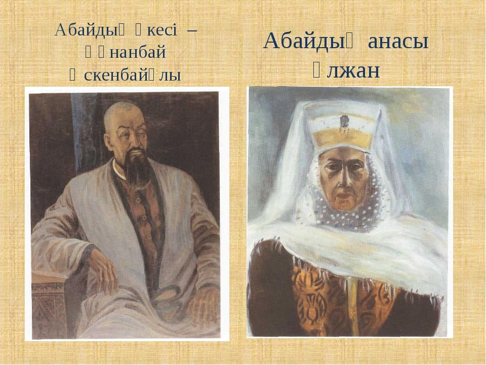 Абайдың әкесі – Құнанбай Өскенбайұлы Абайдың анасы Ұлжан