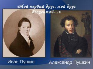«Мой первый друг, мой друг бесценный…» Иван Пущин Александр Пушкин
