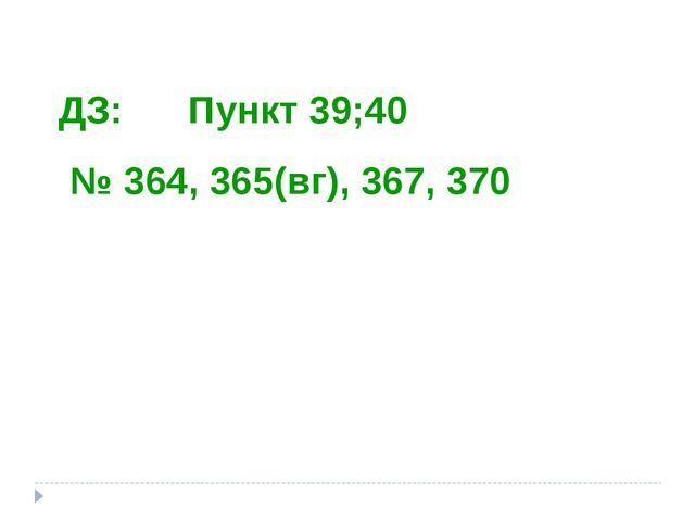 ДЗ: Пункт 39;40 № 364, 365(вг), 367, 370