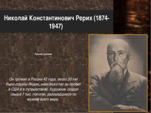 Николай Константинович Рерих (1874-1947) Русский художник Он прожил в России