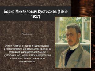 Борис Михайлович Кустодиев (1878-1927) Русский художник Ученик Репина, он вош
