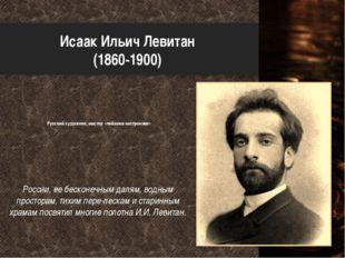 Исаак Ильич Левитан (1860-1900) Русский художник, мастер «пейзажа настроения»