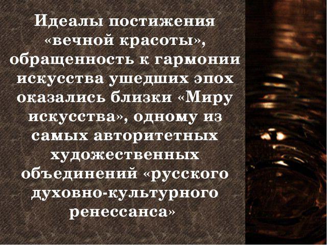 Идеалы постижения «вечной красоты», обращенность к гармонии искусства ушедших...