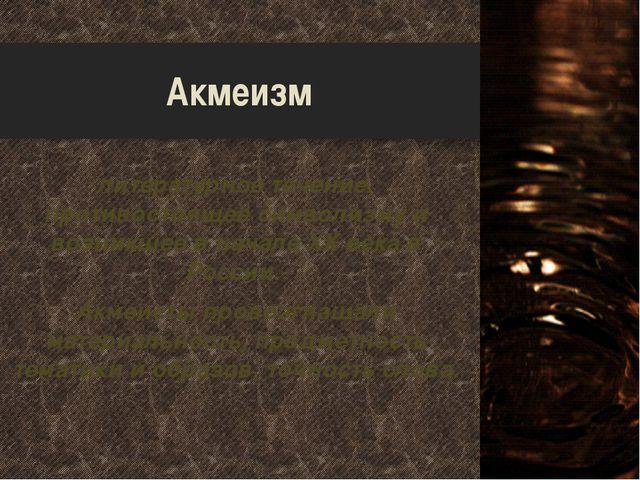 Акмеизм литературное течение, противостоящее символизму и возникшее в начале...
