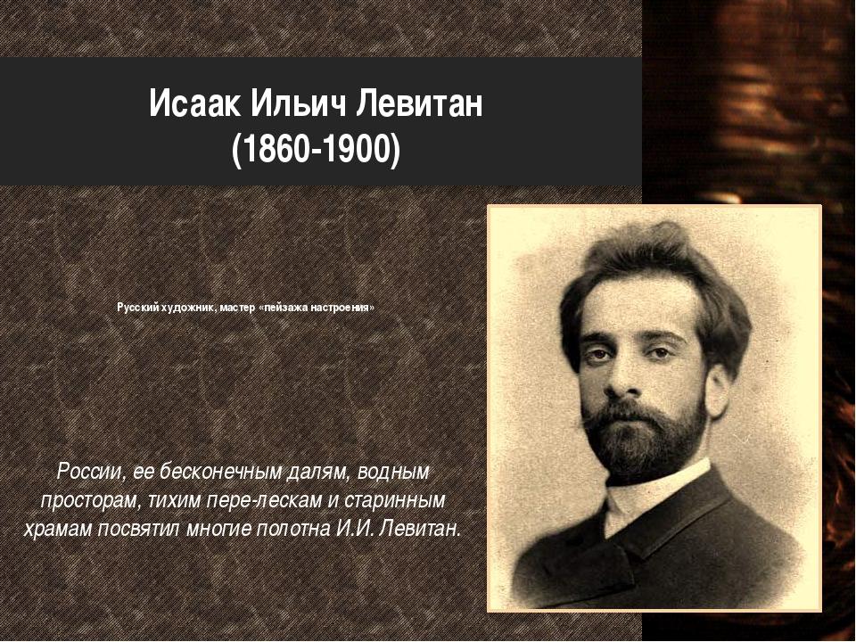 Исаак Ильич Левитан (1860-1900) Русский художник, мастер «пейзажа настроения»...