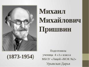 Михаил Михайлович Пришвин Подготовила ученица 4 «А» класса МБОУ «Лицей «МОК №