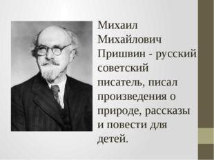 Михаил Михайлович Пришвин - русский советский писатель, писал произведения о
