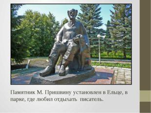 Памятник М. Пришвину установлен в Ельце, в парке, где любил отдыхать писатель.