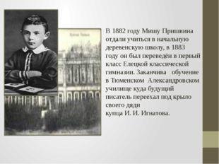 В1882 годуМишу Пришвина отдали учиться в начальную деревенскую школу, в188