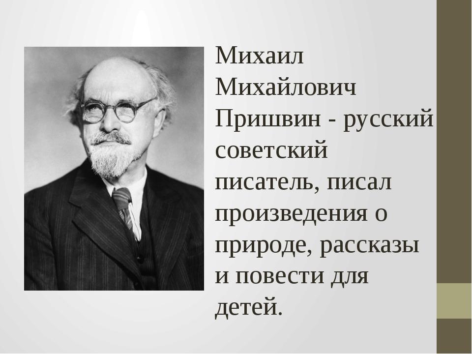 Михаил Михайлович Пришвин - русский советский писатель, писал произведения о...