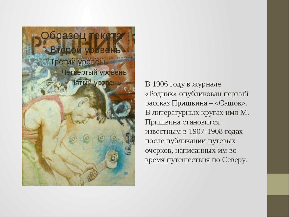 В 1906 году в журнале «Родник» опубликован первый рассказ Пришвина – «Сашок»....