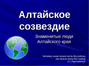 * Алтайское созвездие Знаменитые люди Алтайского края Человеку никак нельзя ж