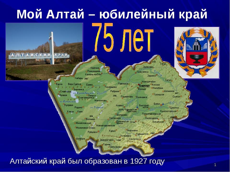 * Мой Алтай – юбилейный край Алтайский край был образован в 1927 году