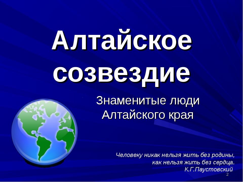 * Алтайское созвездие Знаменитые люди Алтайского края Человеку никак нельзя ж...