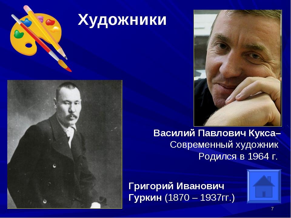 * Художники Григорий Иванович Гуркин (1870 – 1937гг.) Василий Павлович Кукса–...