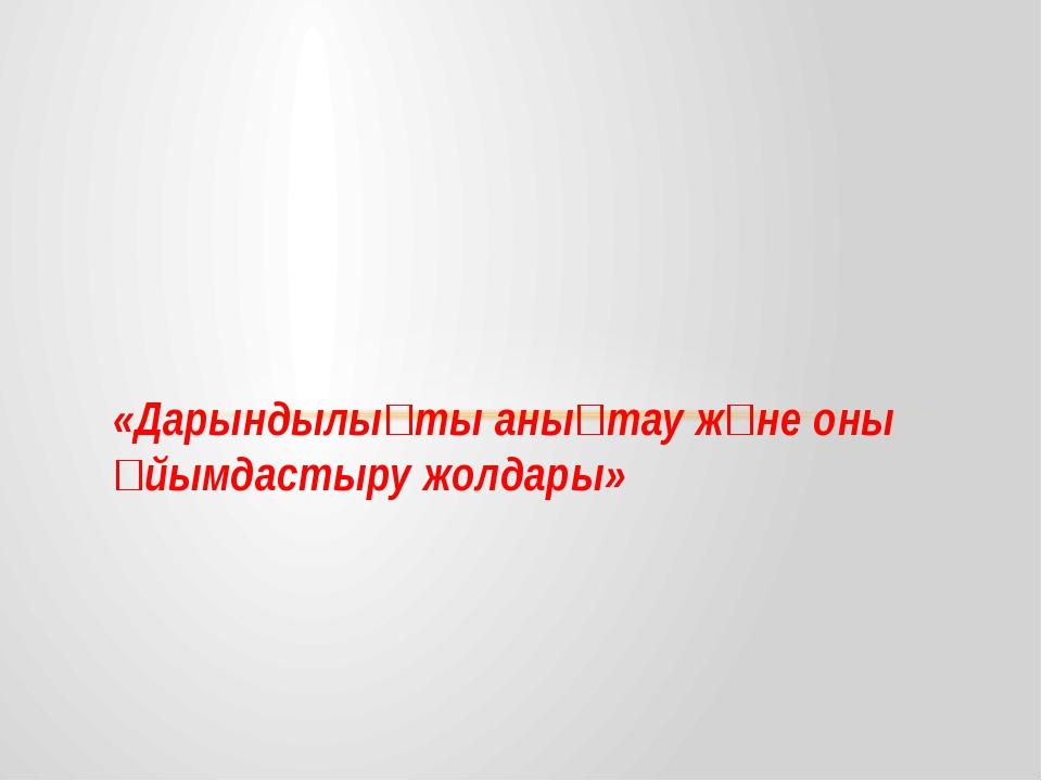 «Дарындылықты анықтау және оны ұйымдастыру жолдары»