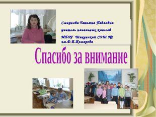 Смирнова Татьяна Павловна учитель начальных классов МБОУ Шахунская СОШ №1 им.