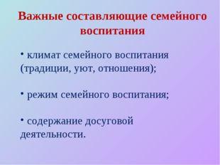 климат семейного воспитания (традиции, уют, отношения); режим семейного восп