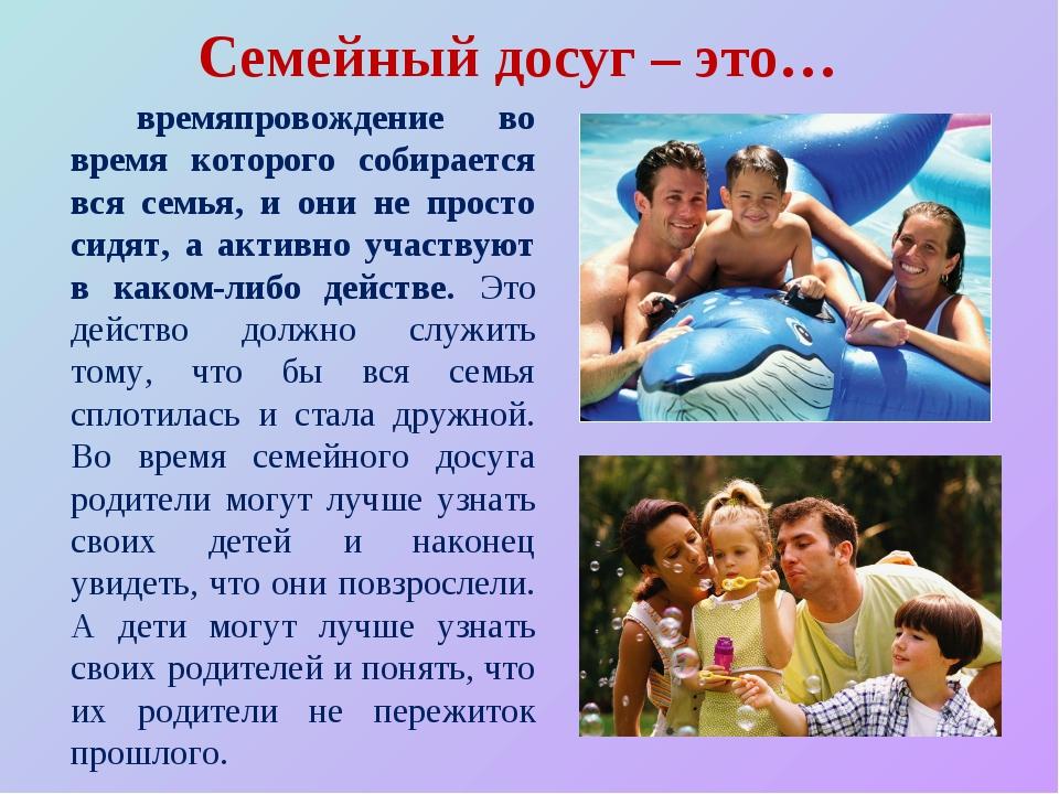 Семейный досуг – это… времяпровождение во время которого собирается вся сем...