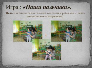 Цель : установить тактильные контакты с ребенком , снять эмоциональное напряж