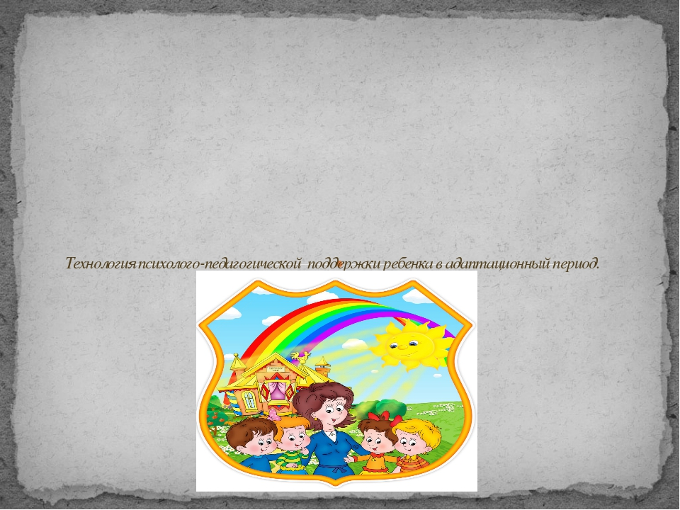 Технология психолого-педагогической поддержки ребенка в адаптационный период.
