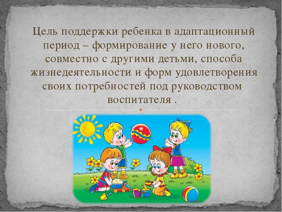 Цель поддержки ребенка в адаптационный период – формирование у него нового, с...