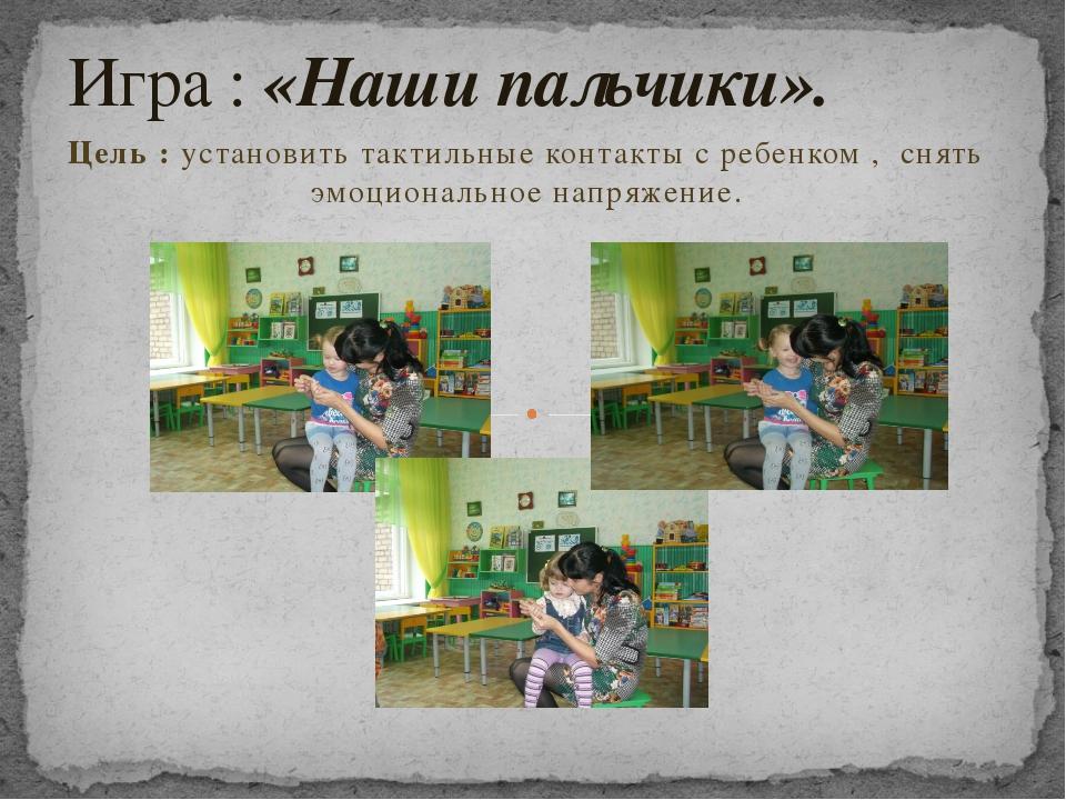 Цель : установить тактильные контакты с ребенком , снять эмоциональное напряж...