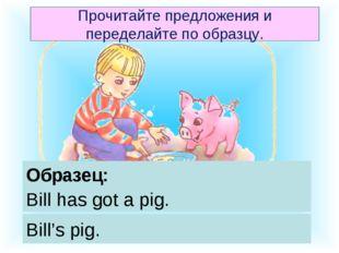 Образец: Bill has got a pig. Bill's pig. Прочитайте предложения и переделайте