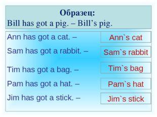 Образец: Bill has got a pig. – Bill's pig. Ann has got a cat. – Sam has got a