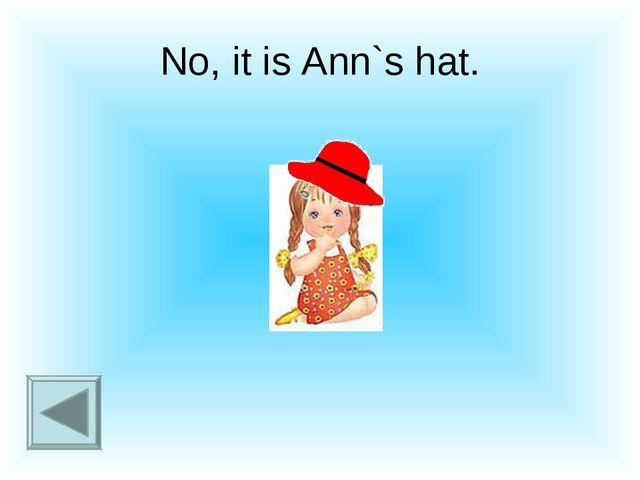 No, it is Ann`s hat.