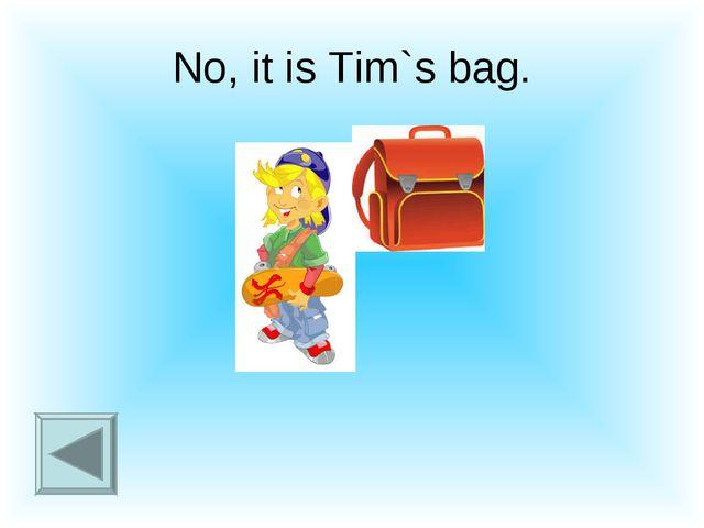 No, it is Tim`s bag.