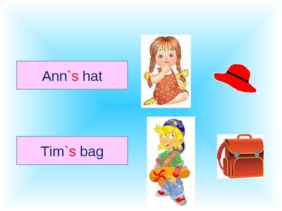 Ann`s hat Tim`s bag