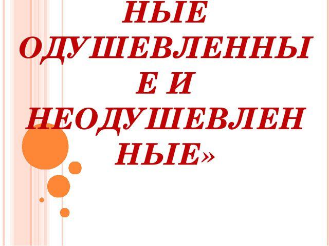 ТЕМА: «ИМЕНА СУЩЕСТВИТЕЛЬНЫЕ ОДУШЕВЛЕННЫЕ И НЕОДУШЕВЛЕННЫЕ»