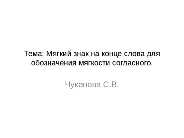 Тема: Мягкий знак на конце слова для обозначения мягкости согласного. Чуканов...