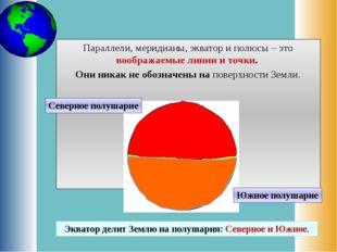 Параллели, меридианы, экватор и полюсы – это воображаемые линии и точки. Они