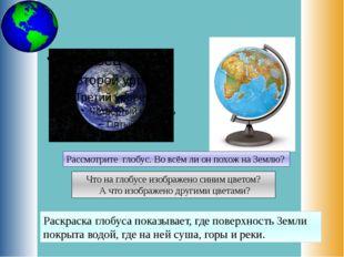 Рассмотрите глобус. Во всём ли он похож на Землю? Что на глобусе изображено с