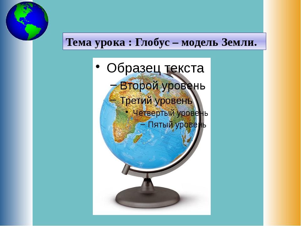 Тема урока : Глобус – модель Земли.