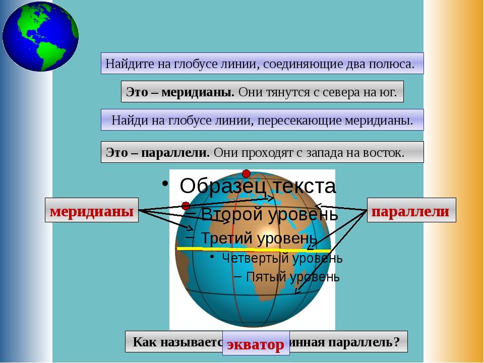 Найдите на глобусе линии, соединяющие два полюса. Это – меридианы. Они тянутс...