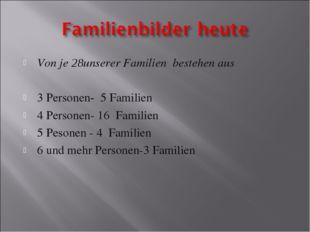 Von je 28unserer Familien bestehen aus 3 Personen- 5 Familien 4 Personen- 16