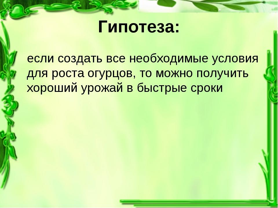 Гипотеза: если создать все необходимые условия для роста огурцов, то можно по...