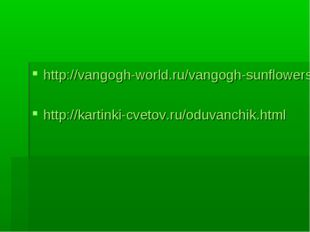 http://vangogh-world.ru/vangogh-sunflowers.php http://kartinki-cvetov.ru/oduv