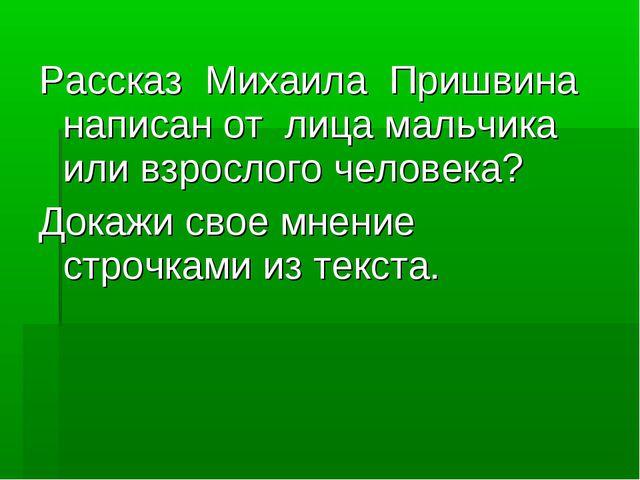 Рассказ Михаила Пришвина написан от лица мальчика или взрослого человека? Док...
