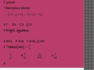 С деңгейі: 1.Амалдарды орында: А.7 В.8 С.9 Д.10 2.Өрнекті ықшамда.: А.19/3а В