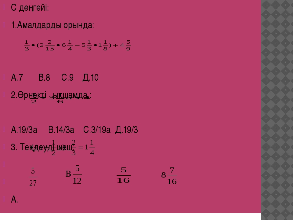 С деңгейі: 1.Амалдарды орында: А.7 В.8 С.9 Д.10 2.Өрнекті ықшамда.: А.19/3а В...