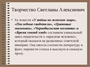 Творчество Светланы Алексиевич Ее повести «У войны не женское лицо», «Последн