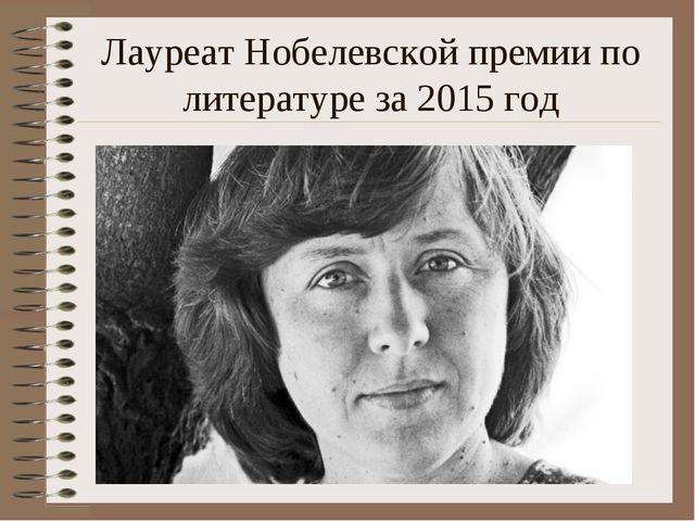 Лауреат Нобелевской премии по литературе за 2015 год